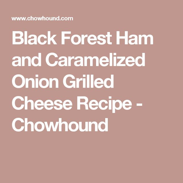 Black Forest Ham and Caramelized Onion Grilled Cheese Recipe - Chowhound