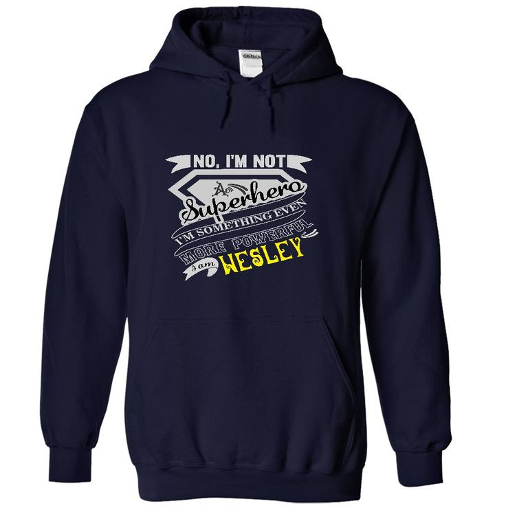 WESLEY. No, Im Not Superhero Im Something Even More Powerful. I Am WESLEY - T Shirt, Hoodie, Hoodies, Year,Name, Birthday
