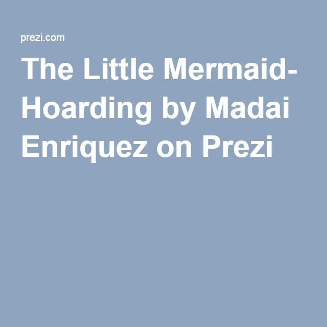 The Little Mermaid- Hoarding by Madai Enriquez on Prezi