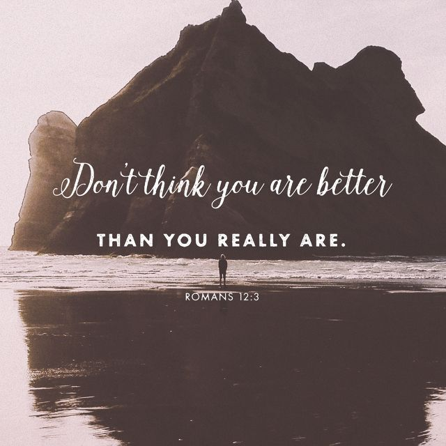 """""""For I say, through the grace given unto me, to every man that is among you, not to think of himself more highly than he ought to think; but to think soberly, according as God hath dealt to every man the measure of faith."""" Romans 12:3 KJV http://bible.com/1/rom.12.3.kjv"""
