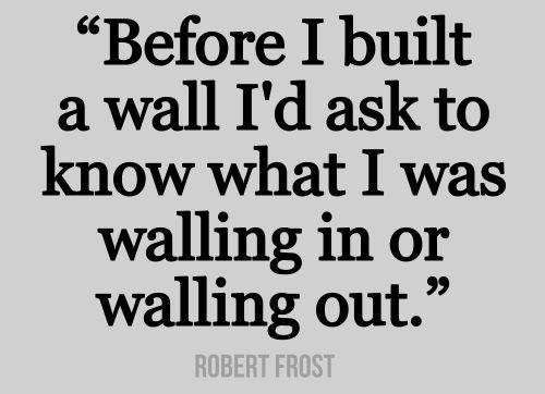 Before I Built A Wall... ~ Robert Frost~
