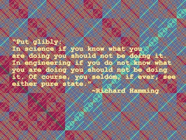 """Put glibly: In science if you know what you are doing you should not be doing it. In engineering if you do not know what you are doing you should not be doing it. Of course, you seldom, if ever, see either pure state.""                                                                                    ~Richard Hamming  Image: Color of each pixel is Hamming distance between the binary representations of its x and y coordinates, modulo 16, in the 16-color system."