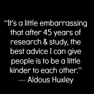 Be a little kinder... -Aldous Huxley