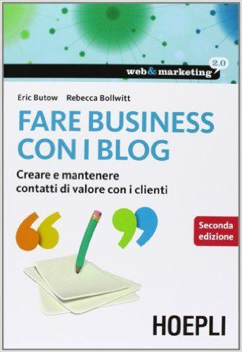 Amazon.it: Fare business con i blog. Creare e mantenere contatti di valore con i clienti - Eric Butow, Rebecca Bollwitt - Libri