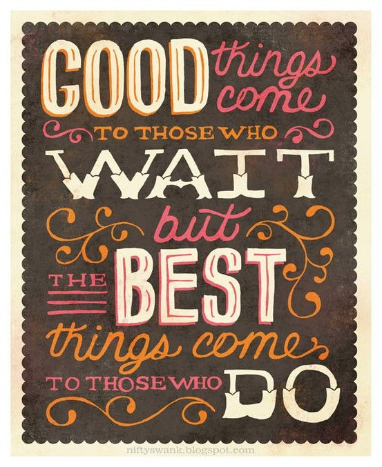 Good things come to those who wait but the best things comes to those who do