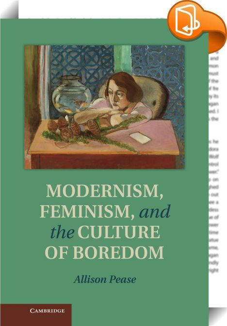 Modernism, Feminism and the Culture of Boredom    :  Bored women populate many of the most celebrated works of British modernist literature. Whether in popular offerings such as Robert Hitchens s The Garden of Allah  the esteemed middlebrow novels of May Sinclair or H. G. Wells  or now-canonized works such as Virginia Woolf s The Voyage Out  women s boredom frequently serves as narrative impetus  antagonist and climax. In this book  Allison Pease explains how the changing meaning of bo...