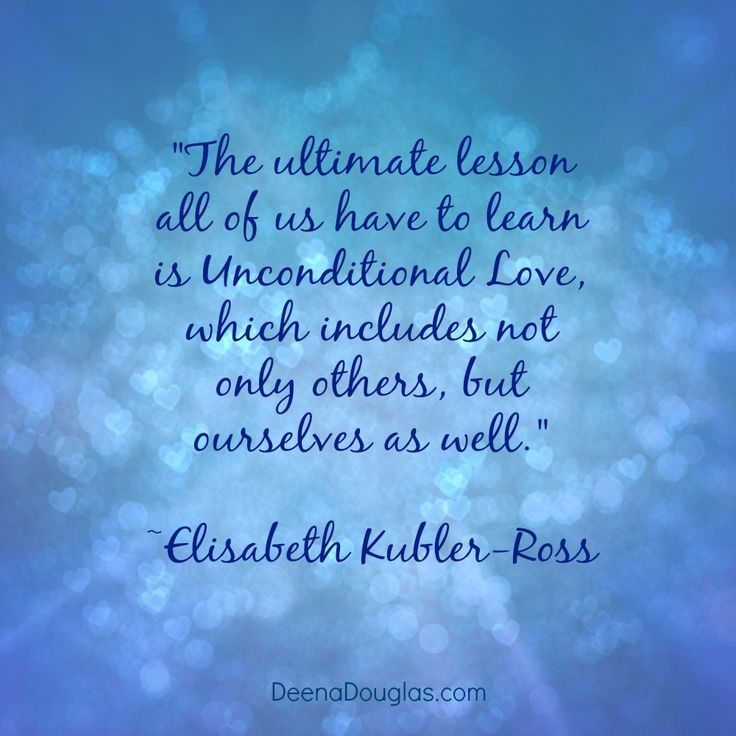 """The ultimate lesson all of us have to learn is unconditional love, which includes not only others, but ourselves as well."" ~Elisabeth Kubler-Ross #quote www.DeenaDouglas.com"