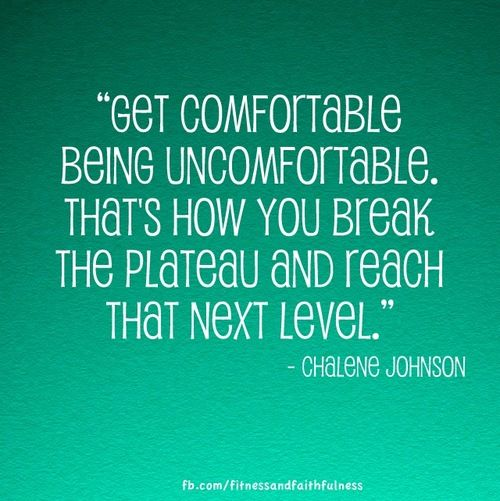 """""""Get comfortable being uncomfortable. That's how you break the plateau and reach that next level."""" -Chalene Johnson"""