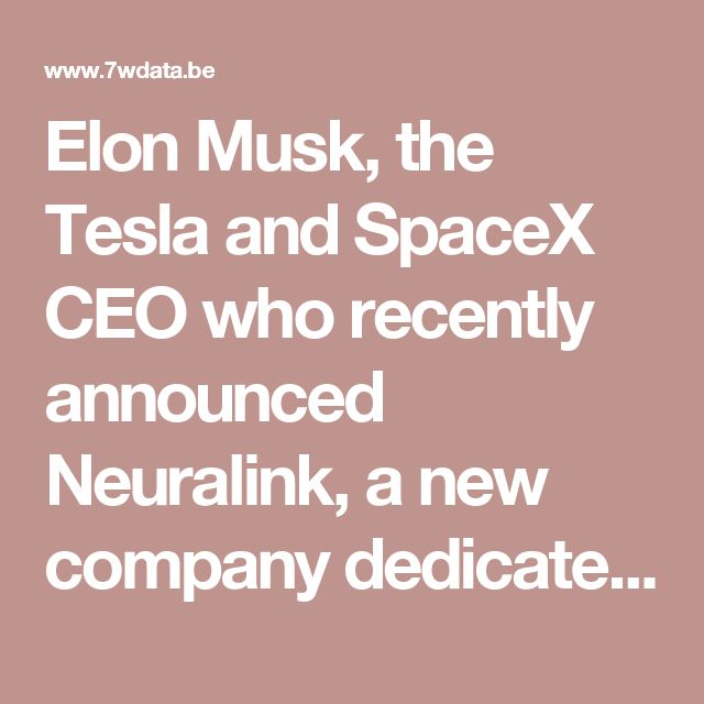 Elon Musk, the Tesla and SpaceX CEO who recently announced Neuralink, a new company dedicated to blending human brains with computers.