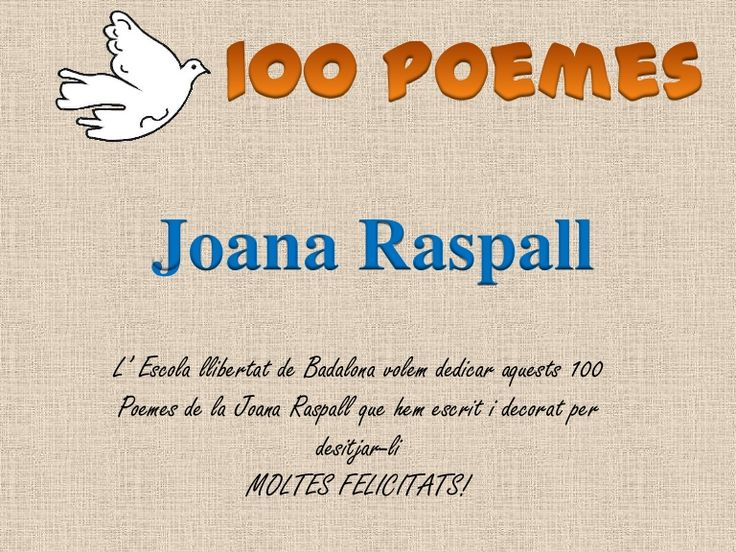 L' Escola llibertat de Badalona volem dedicar aquests 100Poemes de la Joana Raspall que hem escrit i decorat perdesitjar-liMOLTES FELICITATS!Joana Raspall