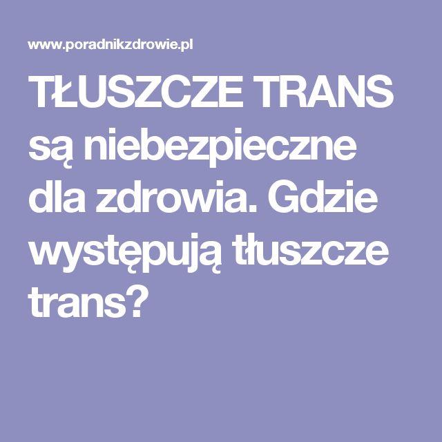 TŁUSZCZE TRANS są niebezpieczne dla zdrowia. Gdzie występują tłuszcze trans?