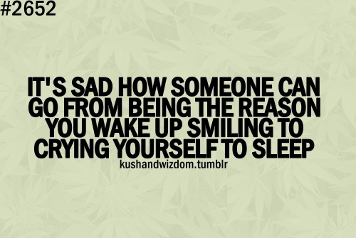 sad how someone can go from beind the reason you wake up smiling to crying yourself to sleep