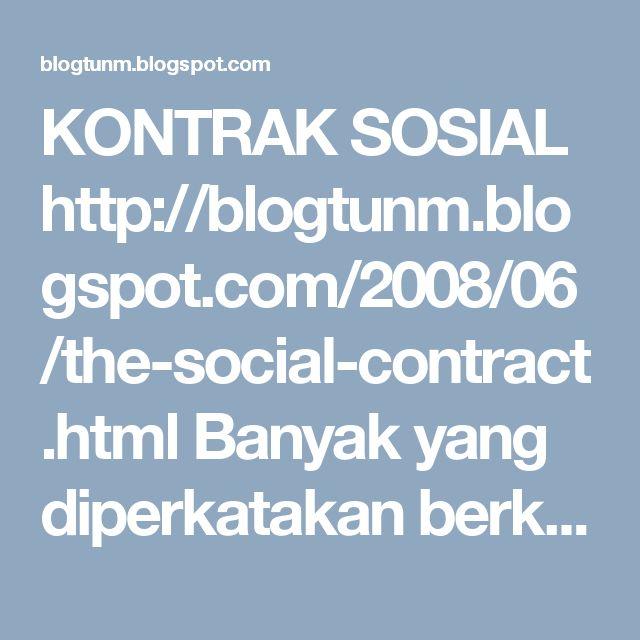KONTRAK SOSIAL http://blogtunm.blogspot.com/2008/06/the-social-contract.html Banyak yang diperkatakan berkenaan Kontrak Sosial di Malaysia Tun Dr Mahathir Mohamad http://blogtunm.blogspot.com Cerita Lawak http://ceritalawakje.blogspot.com petua seharian http://petuaseharian.blogspot.com Melaka Bandaraya Warisan Dunia http://gotomelaka.blogspot.com