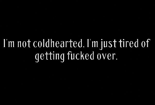 I'm not cold-hearted. I'm just tired of getting f*cked over by the two of you.