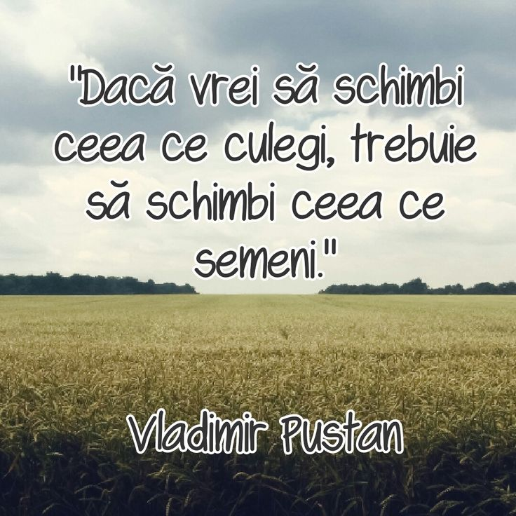 """""""Dacă vrei să schimbi ceea ce culegi, trebuie să schimbi ceea ce semeni."""" Vladimir Pustan"""