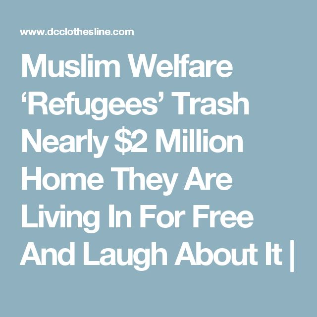Muslim Welfare 'Refugees' Trash Nearly $2 Million Home They Are Living In For Free And Laugh About It |