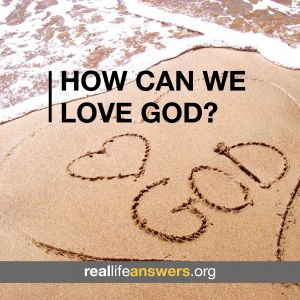 @Real Life Answers How can we love God?