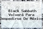 http://tecnoautos.com/wp-content/uploads/imagenes/tendencias/thumbs/black-sabbath-volvera-para-despedirse-de-mexico.jpg Black Sabbath Mexico 2016. Black Sabbath volverá para despedirse de México, Enlaces, Imágenes, Videos y Tweets - http://tecnoautos.com/actualidad/black-sabbath-mexico-2016-black-sabbath-volvera-para-despedirse-de-mexico/