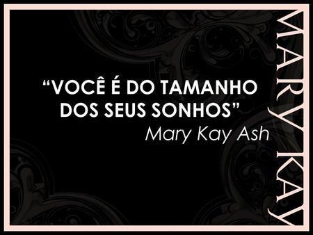 """""""VOCÊ É DO TAMANHO DOS SEUS SONHOS"""" Mary Kay Ash."""
