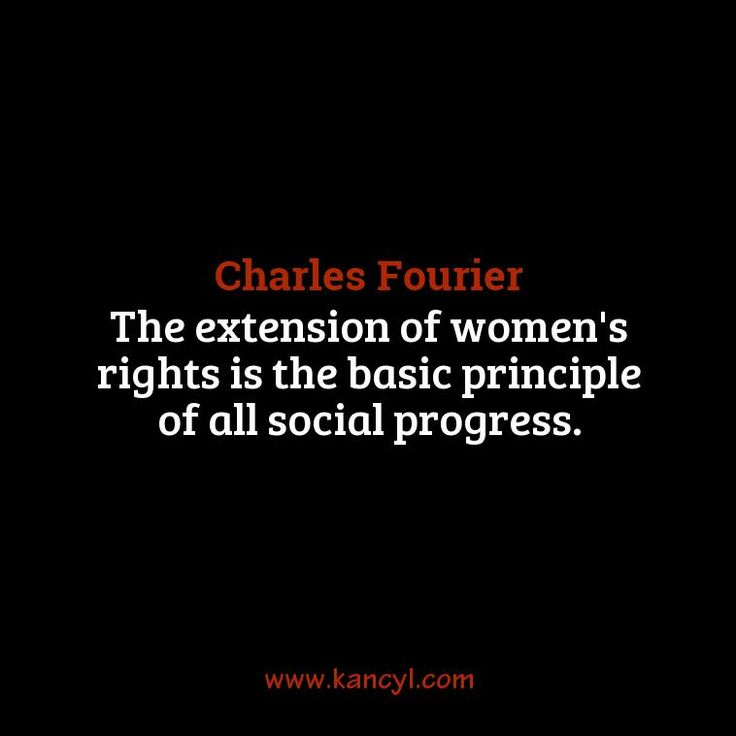 """""""The extension of women's rights is the basic principle of all social progress."""", Charles Fourier"""