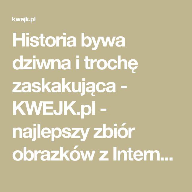 Historia bywa dziwna i trochę zaskakująca - KWEJK.pl - najlepszy zbiór obrazków z Internetu!
