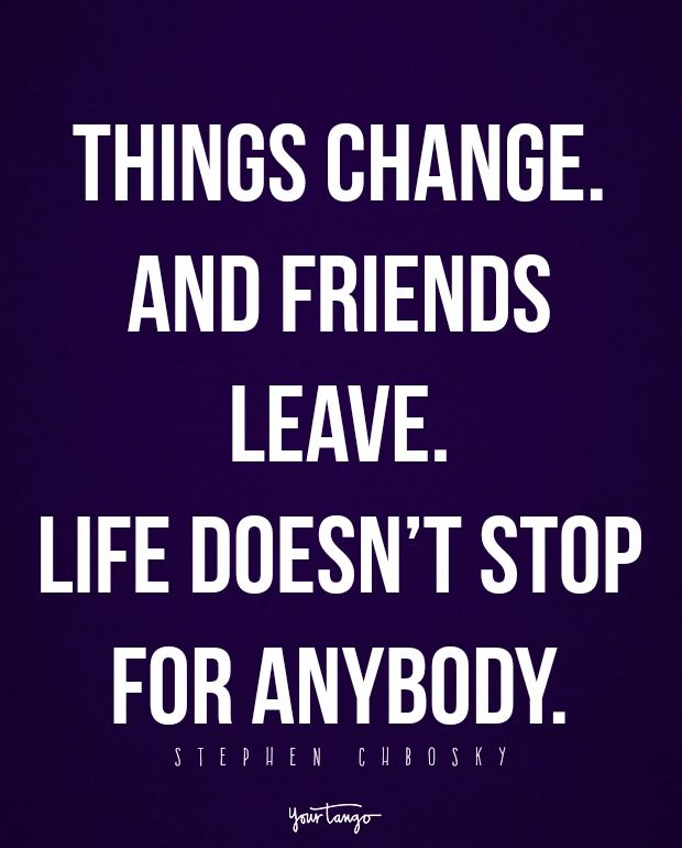 "Things change. And friends leave. Life doesn't stop for anybody."" - Stephen Chbosky"