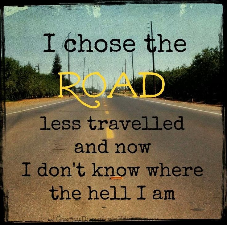 I chose the road less travelled and now I don't know where the hell I am (hehe)