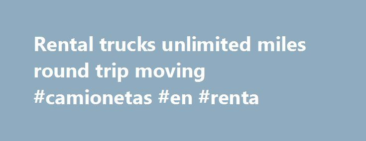 Rental trucks unlimited miles round trip moving #camionetas #en #renta http://renta.remmont.com/rental-trucks-unlimited-miles-round-trip-moving-camionetas-en-renta/  #truck rental unlimited mileage # Rental trucks unlimited miles round trip moving Which rental trucks company can I get rental trucks unlimited miles from? Rental trucks unlimited miles is not an option that we are familiar with. The basic charges for rental trucks are calculated by the number of rental days, driven mileage…