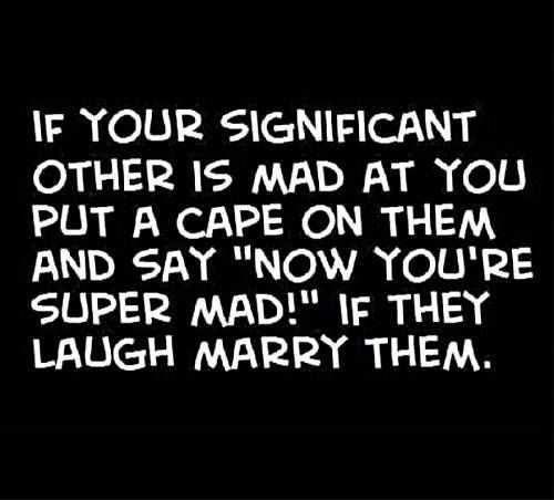 """If your significant other is mad at you, put a cap on them & say: """"now you're SUPERMAD!""""  If they laugh, marry them ;-)"""