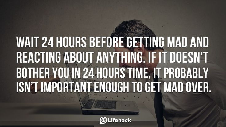 Wait 24 hours before getting mad and reacting about anything. If it doesn't bother you in 24 hours time, it probably isn't important enough to get mad over. This is some good relationship advice.