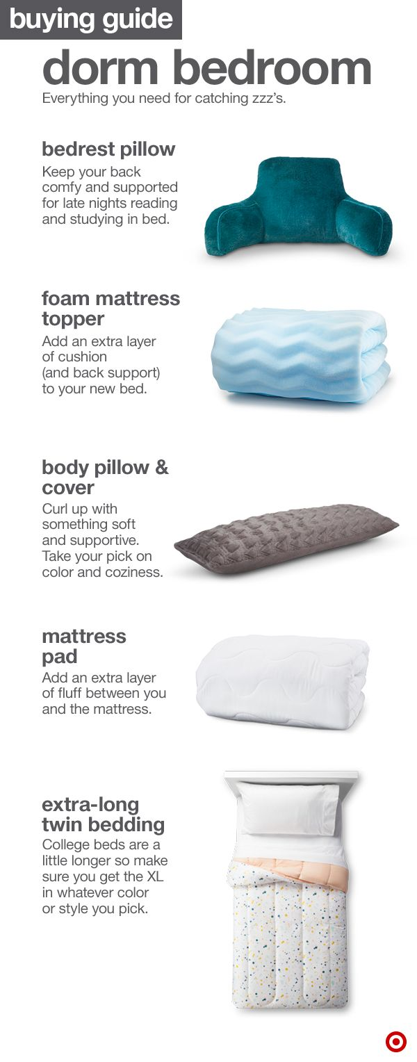 When setting up your dorm bedroom, it's all about comfort. You need to catch those zzzs right? Here are a few must-haves for a cozy bed: Bedrest pillows, foam mattress toppers, body pillows, mattress pads and extra-long twin bedding.