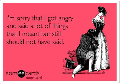 I'm sorry that I got angry and said a lot of things that I meant but still should not have said. | Apology Ecard | someecards.com: Truths Hurts, Laughing, I'M Sorry, My Life, Someecards, Funny, So True, Mouths, True Stories