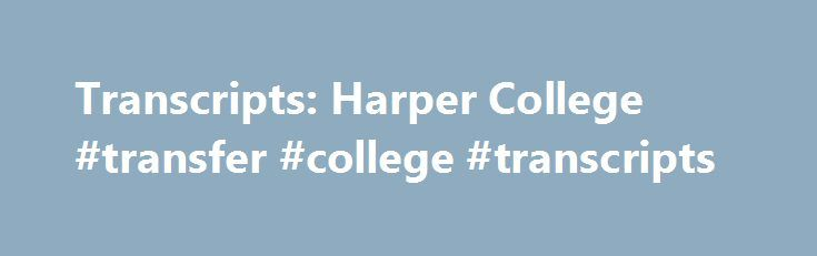 Transcripts: Harper College #transfer #college #transcripts http://utah.remmont.com/transcripts-harper-college-transfer-college-transcripts/  # Transcripts The Office of the Registrar can assist you with credit transcripts. The College reserves the right to withhold transcripts of persons who have past due monetary obligations such as tuition, fees or materials. All holds must be cleared before a transcript is released. Transcripts are generally processed within four business days…