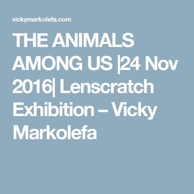 THE ANIMALS AMONG US |24 Nov 2016| Lenscratch Exhibition – Vicky Markolefa