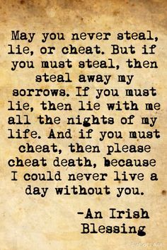May you never steal, lie, or cheat. But if you must steal, then steal away my sorrows. If you must lie, then lie with me all the nights of my life. And if you must cheat, then please cheat death, because I could never live a day without you.