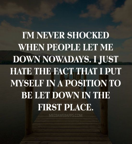 quote: im never shocked whern people let me down nowerdays, im just shocked thet i put myself in a position to be let dowin in the first place