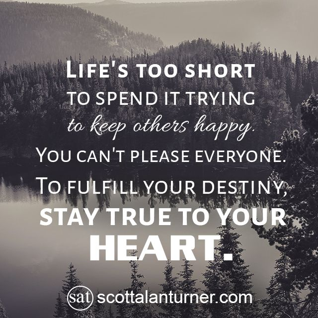 """Inspirational Quote: """"Life's too short to spend it trying to keep others happy. You can't please everyone. To fulfill your destiny, stay true to your heart."""""""