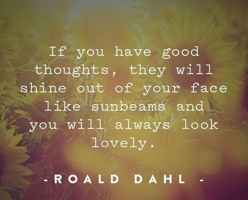 "-: Summer Shine :- "" . . . if you have good thoughts they will shine out of your face like sunbeams and you will always look lovely."" ~Roald Dahl"