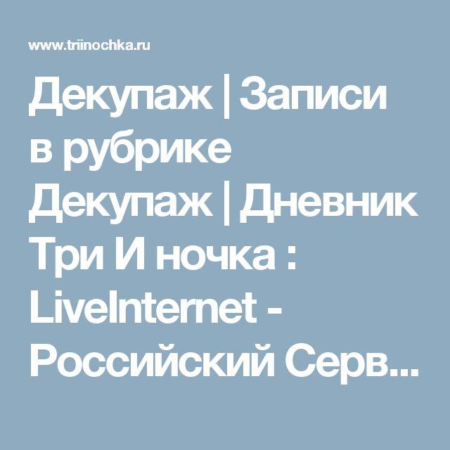 Декупаж | Записи в рубрике Декупаж | Дневник Три И ночка : LiveInternet - Российский Сервис Онлайн-Дневников