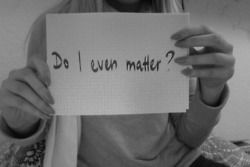 depression sad alone self harm matter hate me no matter what don't matter no one likes me I don't matter no one cares about me do I matter? loenly no one takes care of me desrtoyed