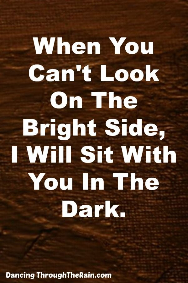 You Can't Always Look On The Bright Side - As much as we might try to see the glass half full, there are times where looking on the bright side is just not an option. Sometimes our friends just need us with them in the dark.