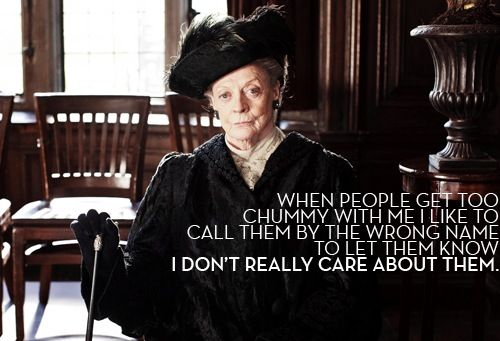 "Dame Maggie Smith as Lady Violet Crawley, the Dowager Countess of Grantham, in Downton Abbey: ""When people get too chummy with me, I like to call them by the wrong name to let them know I don't really care about them.""                                                                                                                                                      More"