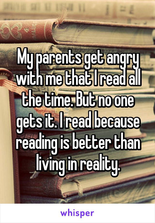 My parents get angry with me that I read all the time. But no one gets it. I…