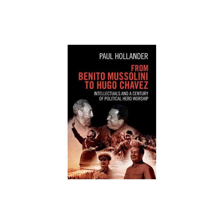 From Benito Mussolini to Hugo Chavez : Intellectuals and a Century of Political Hero Worship (Hardcover)