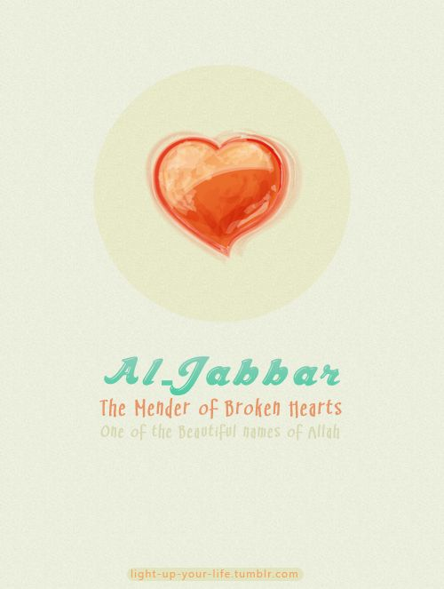 When you feel broken, address you to the only One who can mend your state: Allah al-Jabbar. Allah is the mender of broken hearts.