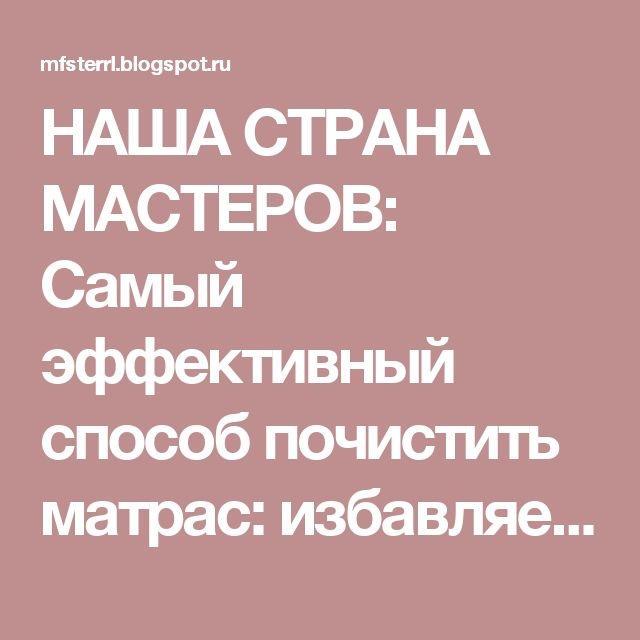 НАША СТРАНА МАСТЕРОВ: Самый эффективный способ почистить матрас: избавляемся от пятен и запаха!