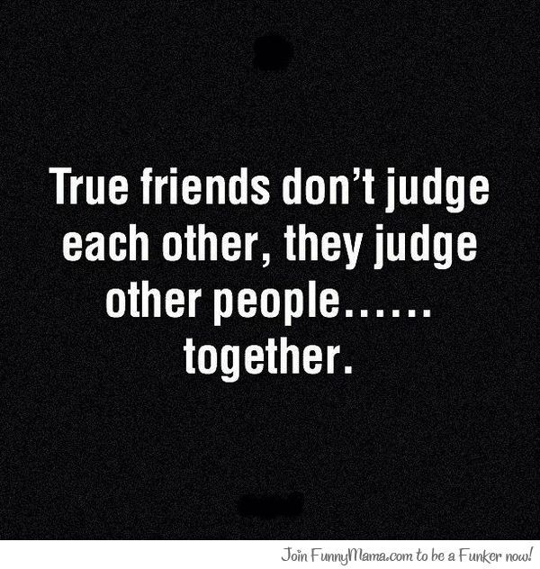 Quotes - true friends don't judge each other, they judge other people