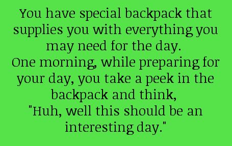 "You have a special backpack that supplies you with everything you may need for the day. One morning, while preparing for your day, you take a peek in the backpack and think, ""Huh, well, this should be an interesting day."""