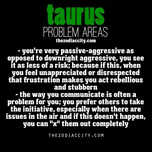 AND THAT IS ONE TRAIT I DON'T LIKE ABOUT THIS SIGN, AS SCORPIO I HAVE NO PROBLEM CONFRONTING, YET WHEN YOU GO TO A SIGN LIKE TAURUS SOME OF THEM ACT LIKE NOTHING IS WRONG YET THEY GO ON HATING YOU, YET YOU KNOW THERE IS A PROBLEM, AND THATS WHY THEY ARE SO FRUSTRATING, I LIKE GETTING TO THE BOTTOM OF THINGS, AND THE TAURUS I KNOW JUST WANTS TO KEEP THE HATE GOING!!! D. PS, TRUTH IS I HAVE A FEW ISSUES THIS PERSON AS WELL!!!