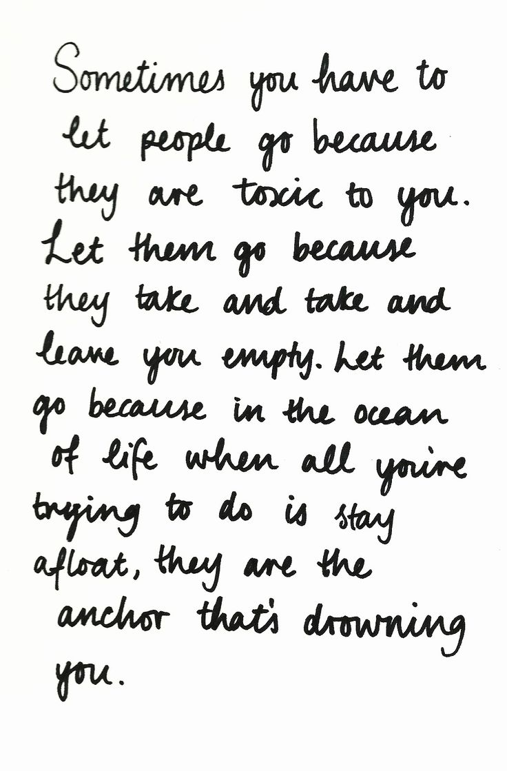 sometimes you  have to let people go because they are toxic to you. Let them go because they take and take and leave you empty. Let them go because in the ocean of life, when all you're trying to do is stay afloat, they are the anchor that's drowning you.